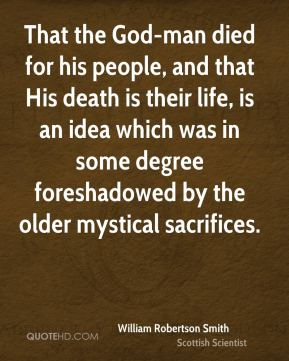 William Robertson Smith - That the God-man died for his people, and that His death is their life, is an idea which was in some degree foreshadowed by the older mystical sacrifices.