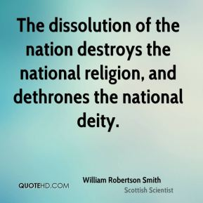 William Robertson Smith - The dissolution of the nation destroys the national religion, and dethrones the national deity.