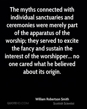 William Robertson Smith - The myths connected with individual sanctuaries and ceremonies were merely part of the apparatus of the worship; they served to excite the fancy and sustain the interest of the worshipper... no one cared what he believed about its origin.