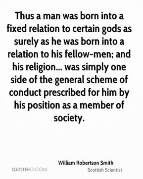 William Robertson Smith - Thus a man was born into a fixed relation to certain gods as surely as he was born into a relation to his fellow-men; and his religion... was simply one side of the general scheme of conduct prescribed for him by his position as a member of society.