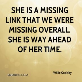 Willie Goolsby  - She is a missing link that we were missing overall. She is way ahead of her time.