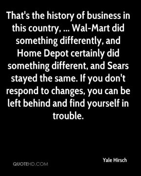 Yale Hirsch  - That's the history of business in this country, ... Wal-Mart did something differently, and Home Depot certainly did something different, and Sears stayed the same. If you don't respond to changes, you can be left behind and find yourself in trouble.