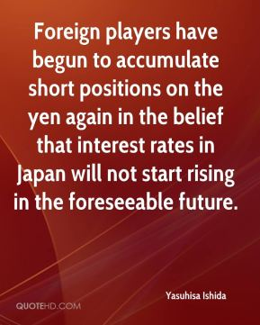 Yasuhisa Ishida  - Foreign players have begun to accumulate short positions on the yen again in the belief that interest rates in Japan will not start rising in the foreseeable future.
