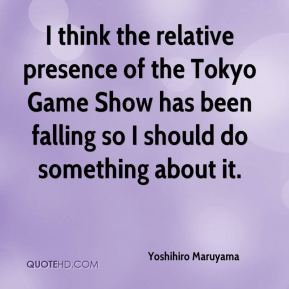 Yoshihiro Maruyama  - I think the relative presence of the Tokyo Game Show has been falling so I should do something about it.
