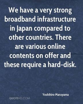 Yoshihiro Maruyama  - We have a very strong broadband infrastructure in Japan compared to other countries. There are various online contents on offer and these require a hard-disk.