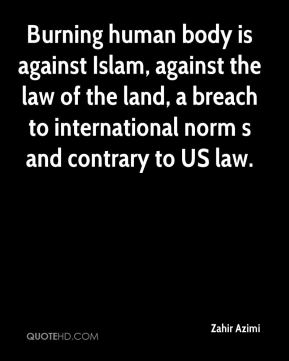 Zahir Azimi  - Burning human body is against Islam, against the law of the land, a breach to international norm s and contrary to US law.
