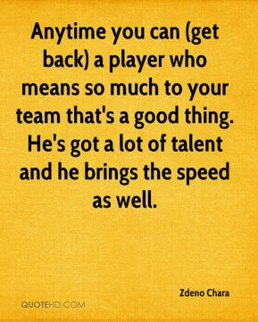 Anytime you can (get back) a player who means so much to your team that's a good thing. He's got a lot of talent and he brings the speed as well.