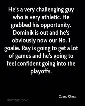 Zdeno Chara  - He's a very challenging guy who is very athletic. He grabbed his opportunity. Dominik is out and he's obviously now our No. 1 goalie. Ray is going to get a lot of games and he's going to feel confident going into the playoffs.
