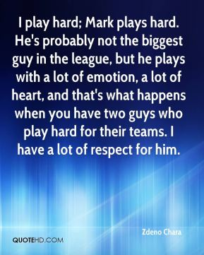 I play hard; Mark plays hard. He's probably not the biggest guy in the league, but he plays with a lot of emotion, a lot of heart, and that's what happens when you have two guys who play hard for their teams. I have a lot of respect for him.