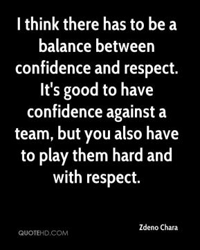 Zdeno Chara  - I think there has to be a balance between confidence and respect. It's good to have confidence against a team, but you also have to play them hard and with respect.