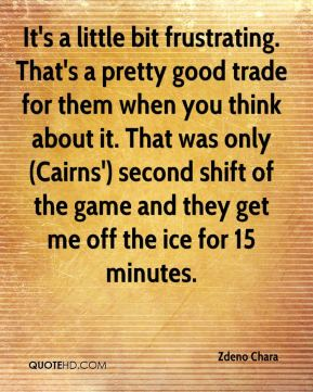 Zdeno Chara  - It's a little bit frustrating. That's a pretty good trade for them when you think about it. That was only (Cairns') second shift of the game and they get me off the ice for 15 minutes.