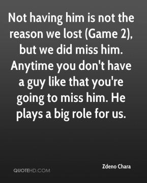 Zdeno Chara  - Not having him is not the reason we lost (Game 2), but we did miss him. Anytime you don't have a guy like that you're going to miss him. He plays a big role for us.