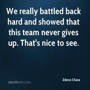 We really battled back hard and showed that this team never gives up. That's nice to see.
