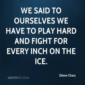 We said to ourselves we have to play hard and fight for every inch on the ice.