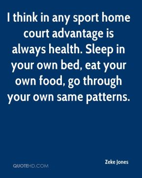 I think in any sport home court advantage is always health. Sleep in your own bed, eat your own food, go through your own same patterns.