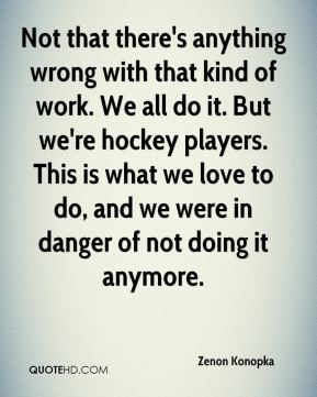 Not that there's anything wrong with that kind of work. We all do it. But we're hockey players. This is what we love to do, and we were in danger of not doing it anymore.