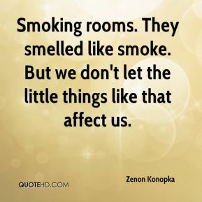 Zenon Konopka  - Smoking rooms. They smelled like smoke. But we don't let the little things like that affect us.