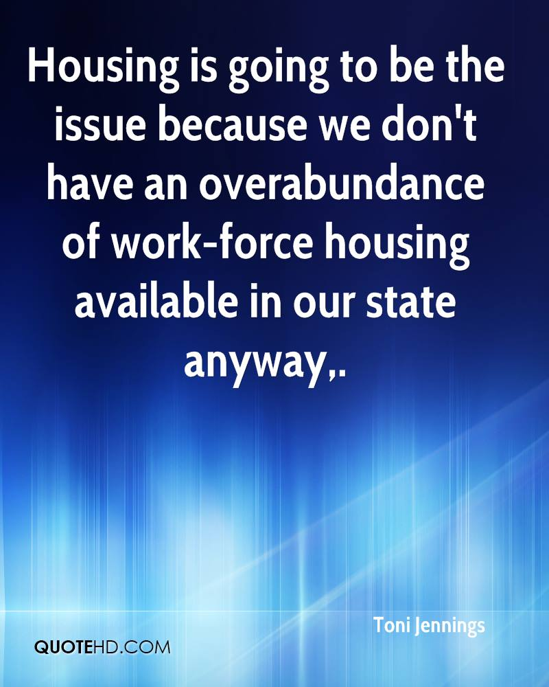 Housing is going to be the issue because we don't have an overabundance of work-force housing available in our state anyway.