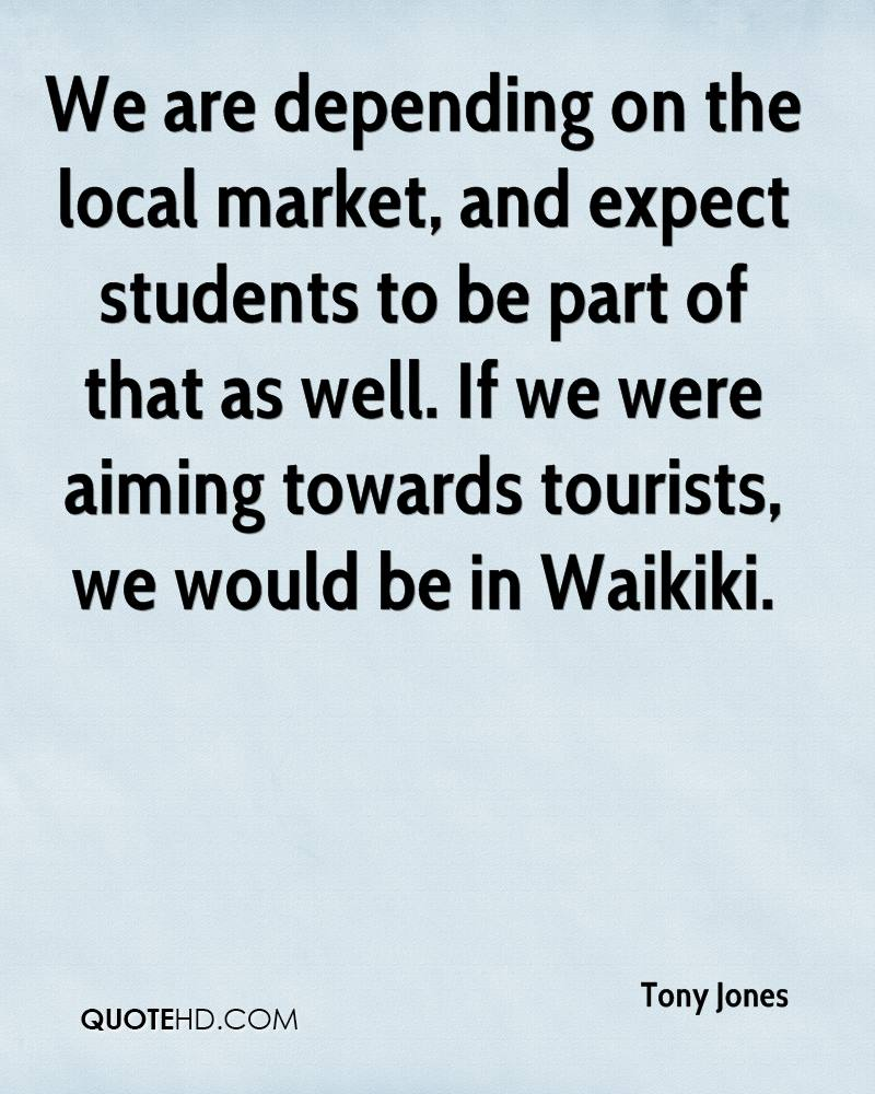 We are depending on the local market, and expect students to be part of that as well. If we were aiming towards tourists, we would be in Waikiki.
