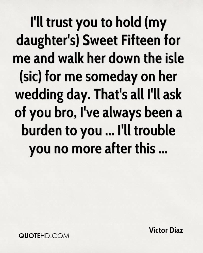 I'll trust you to hold (my daughter's) Sweet Fifteen for me and walk her down the isle (sic) for me someday on her wedding day. That's all I'll ask of you bro, I've always been a burden to you ... I'll trouble you no more after this ...