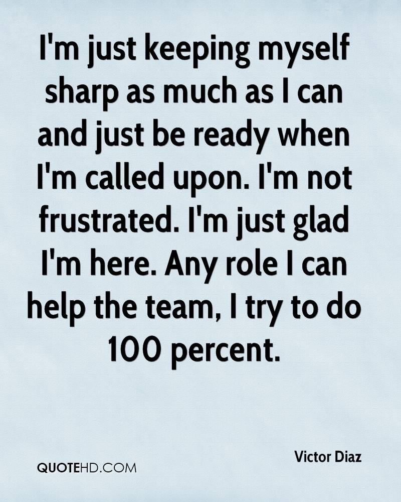 I'm just keeping myself sharp as much as I can and just be ready when I'm called upon. I'm not frustrated. I'm just glad I'm here. Any role I can help the team, I try to do 100 percent.