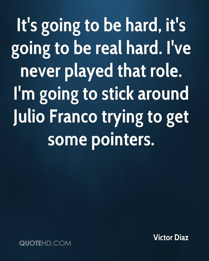 It's going to be hard, it's going to be real hard. I've never played that role. I'm going to stick around Julio Franco trying to get some pointers.