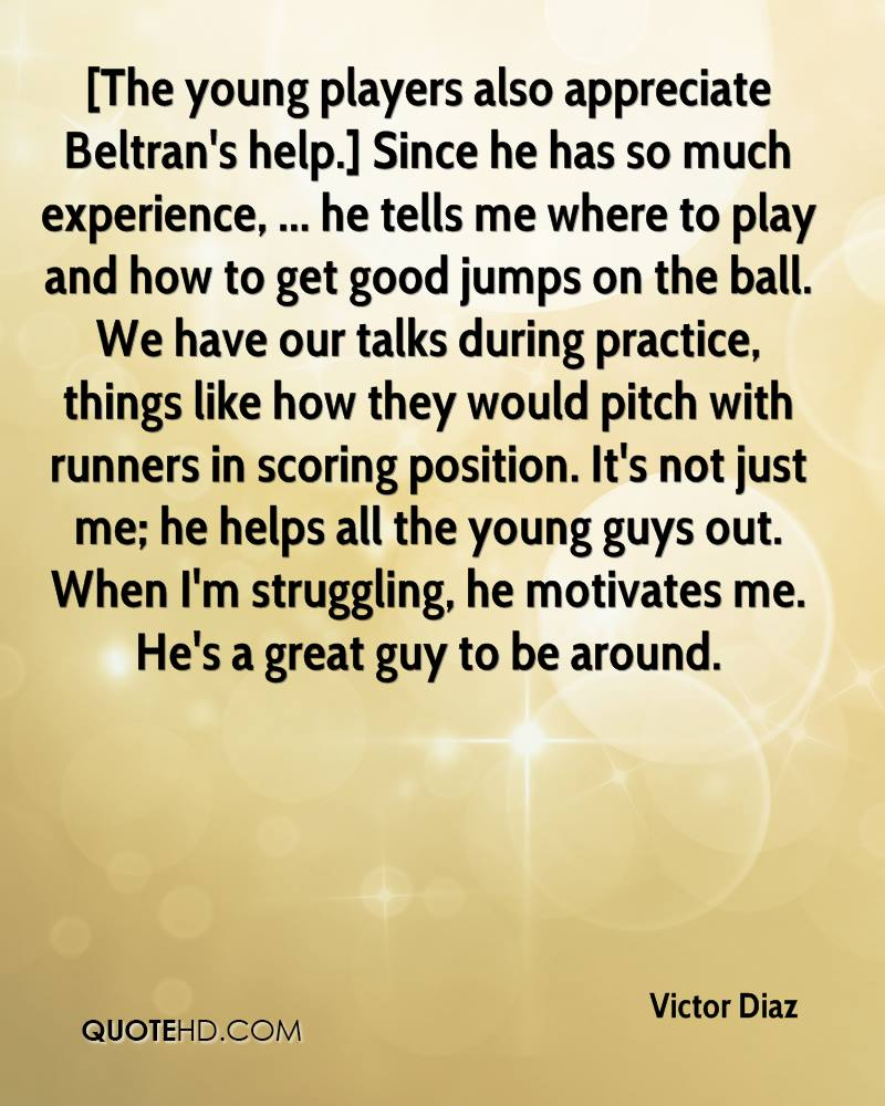 [The young players also appreciate Beltran's help.] Since he has so much experience, ... he tells me where to play and how to get good jumps on the ball. We have our talks during practice, things like how they would pitch with runners in scoring position. It's not just me; he helps all the young guys out. When I'm struggling, he motivates me. He's a great guy to be around.