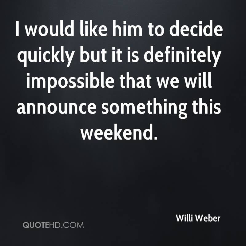 I would like him to decide quickly but it is definitely impossible that we will announce something this weekend.