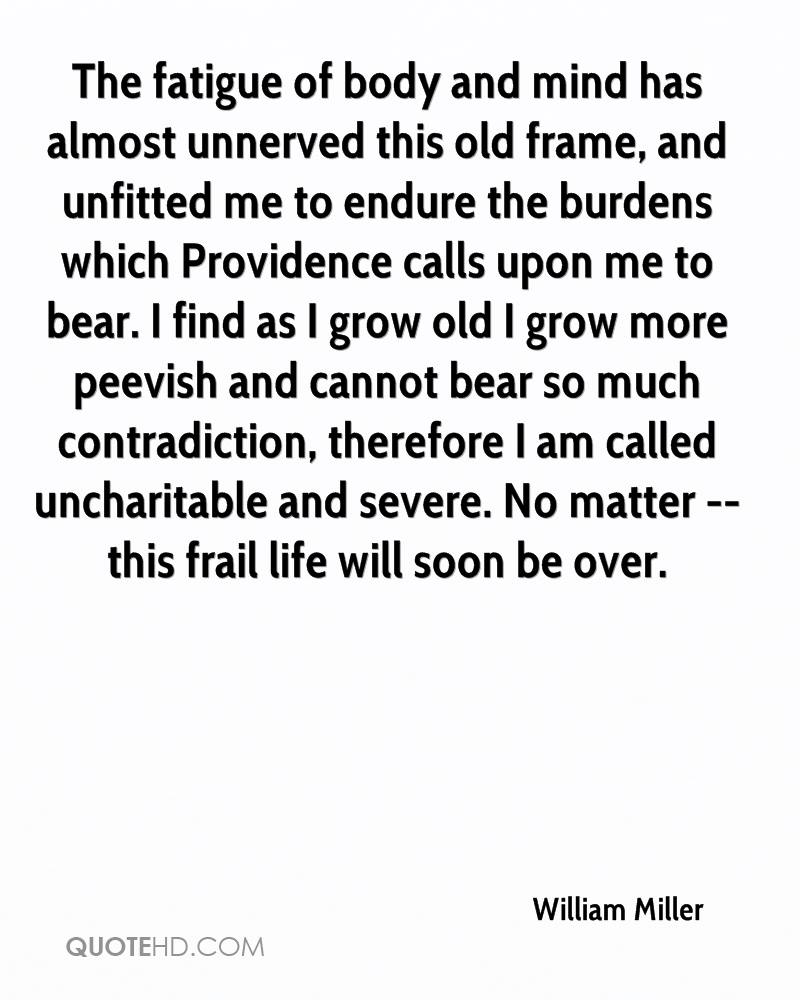 The fatigue of body and mind has almost unnerved this old frame, and unfitted me to endure the burdens which Providence calls upon me to bear. I find as I grow old I grow more peevish and cannot bear so much contradiction, therefore I am called uncharitable and severe. No matter -- this frail life will soon be over.