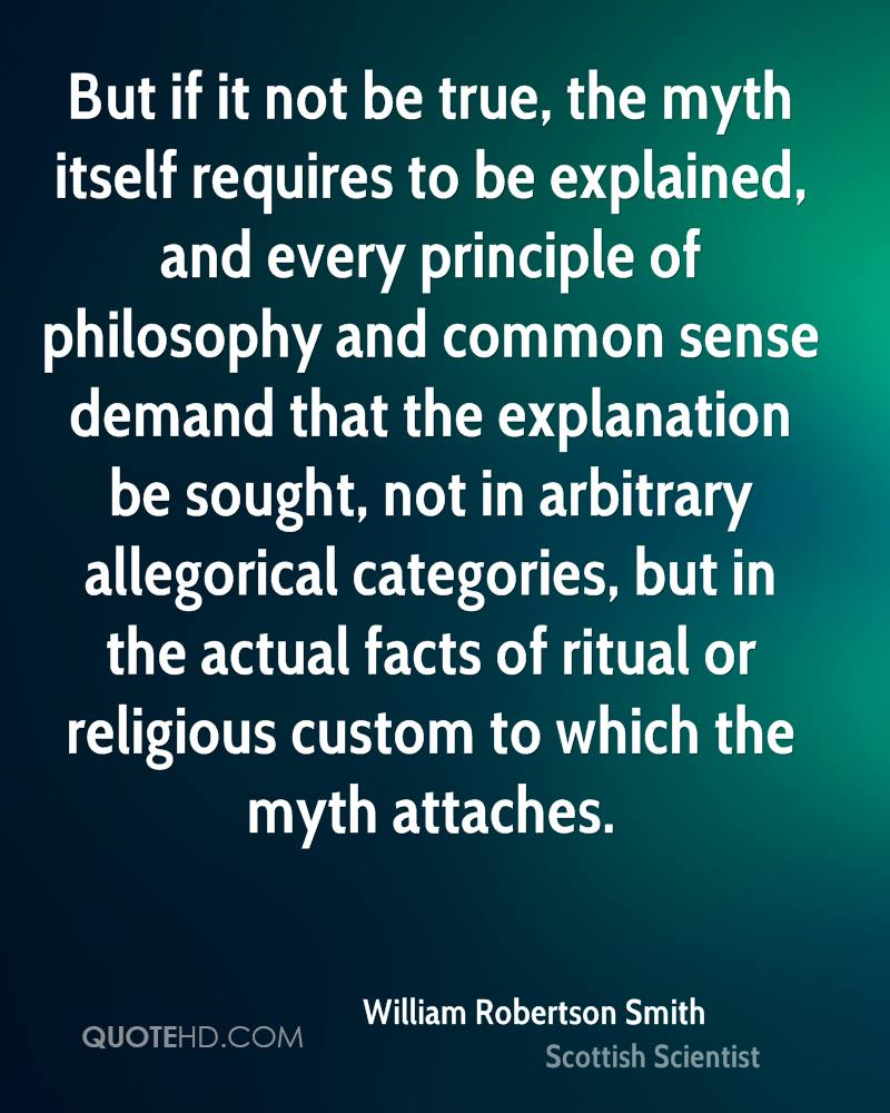 But if it not be true, the myth itself requires to be explained, and every principle of philosophy and common sense demand that the explanation be sought, not in arbitrary allegorical categories, but in the actual facts of ritual or religious custom to which the myth attaches.