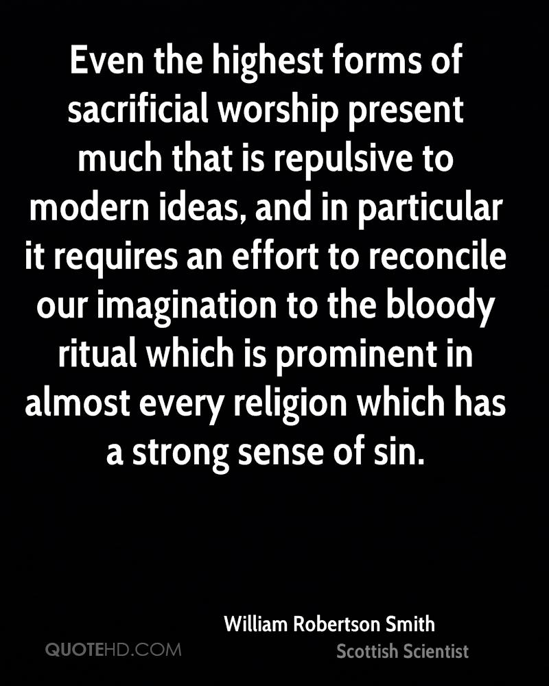 Even the highest forms of sacrificial worship present much that is repulsive to modern ideas, and in particular it requires an effort to reconcile our imagination to the bloody ritual which is prominent in almost every religion which has a strong sense of sin.