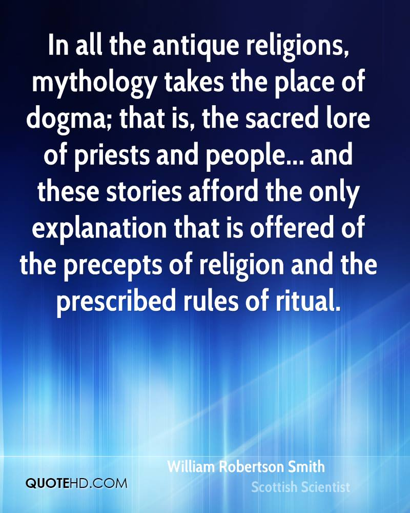 In all the antique religions, mythology takes the place of dogma; that is, the sacred lore of priests and people... and these stories afford the only explanation that is offered of the precepts of religion and the prescribed rules of ritual.
