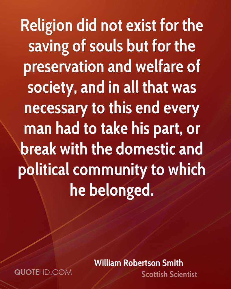 Religion did not exist for the saving of souls but for the preservation and welfare of society, and in all that was necessary to this end every man had to take his part, or break with the domestic and political community to which he belonged.