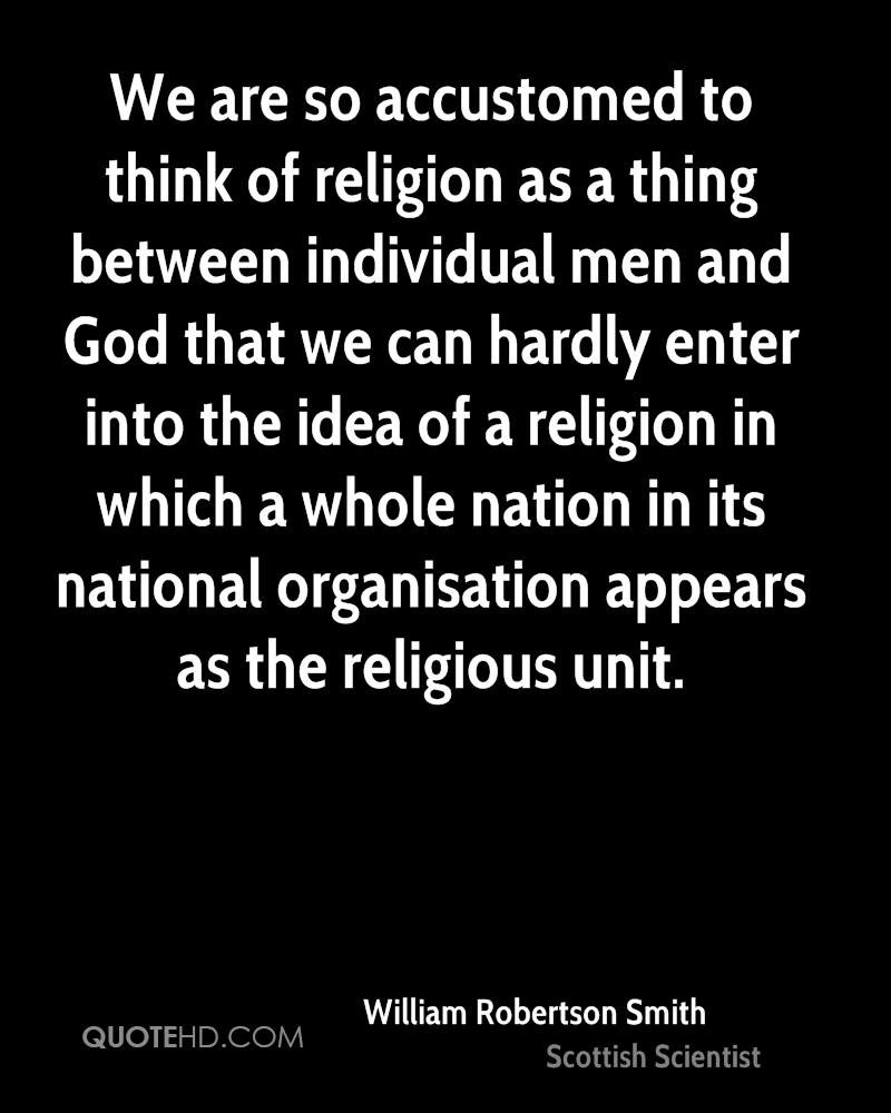 We are so accustomed to think of religion as a thing between individual men and God that we can hardly enter into the idea of a religion in which a whole nation in its national organisation appears as the religious unit.