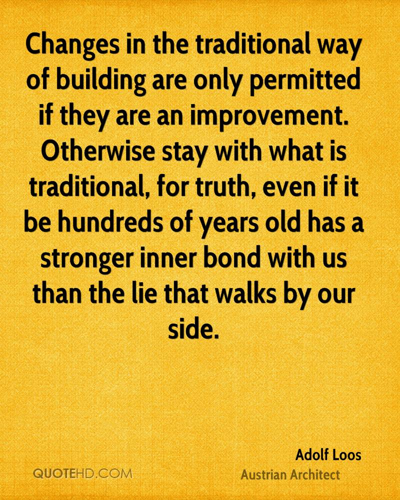 Changes in the traditional way of building are only permitted if they are an improvement. Otherwise stay with what is traditional, for truth, even if it be hundreds of years old has a stronger inner bond with us than the lie that walks by our side.