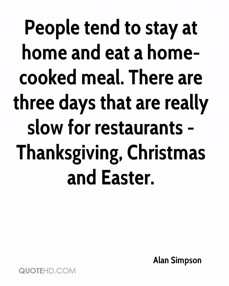 People tend to stay at home and eat a home-cooked meal. There are three days that are really slow for restaurants - Thanksgiving, Christmas and Easter.