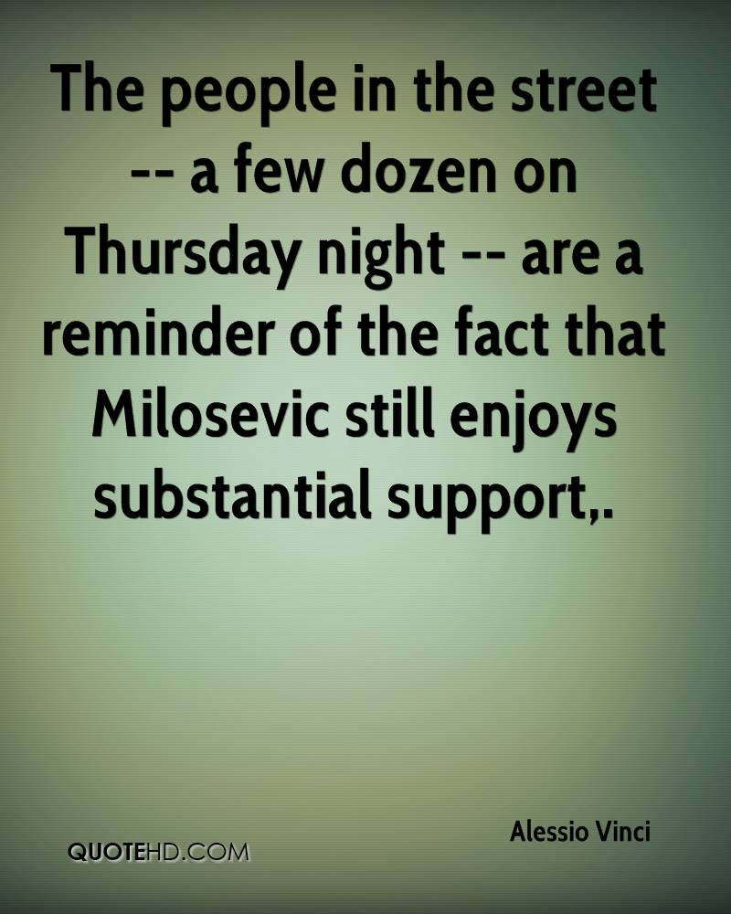 The people in the street -- a few dozen on Thursday night -- are a reminder of the fact that Milosevic still enjoys substantial support.