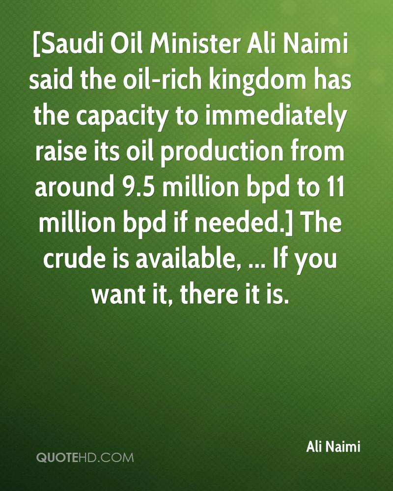 [Saudi Oil Minister Ali Naimi said the oil-rich kingdom has the capacity to immediately raise its oil production from around 9.5 million bpd to 11 million bpd if needed.] The crude is available, ... If you want it, there it is.