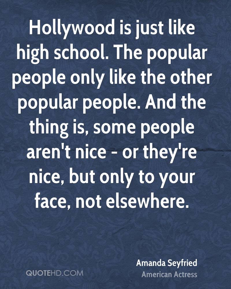 Hollywood is just like high school. The popular people only like the other popular people. And the thing is, some people aren't nice - or they're nice, but only to your face, not elsewhere.