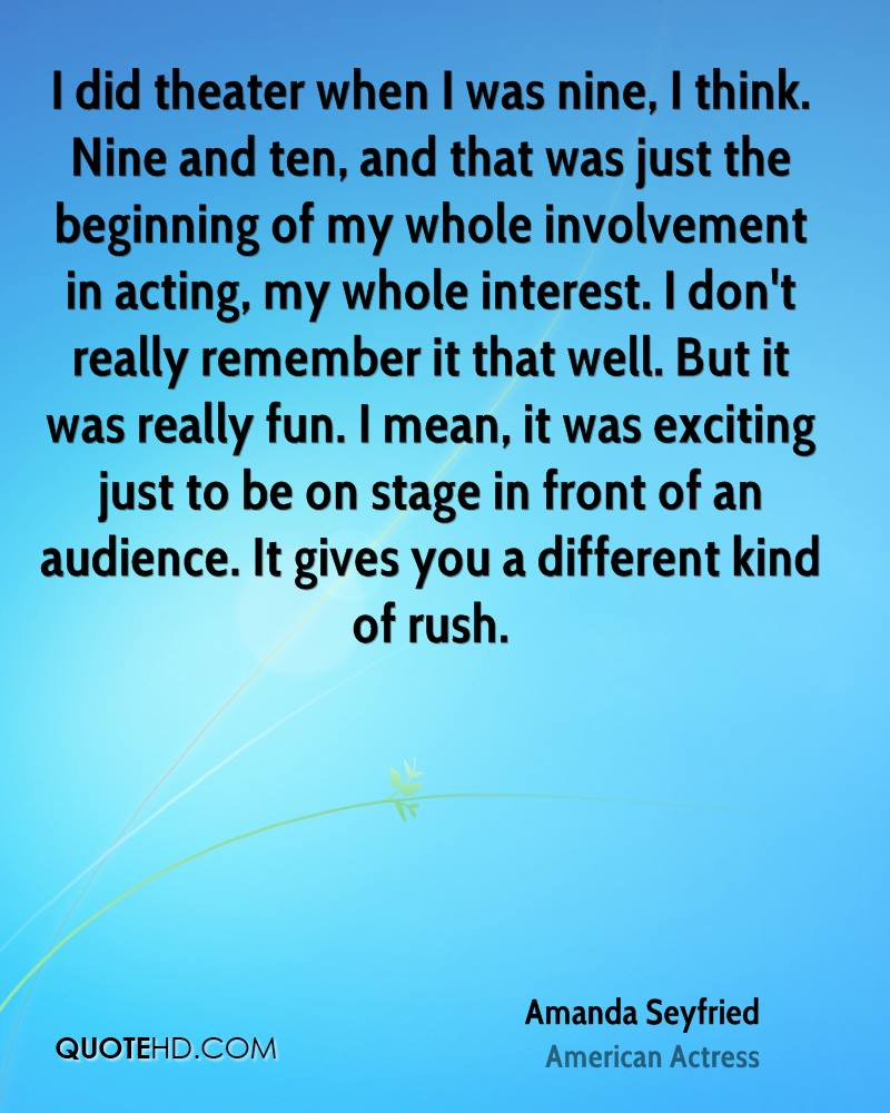 I did theater when I was nine, I think. Nine and ten, and that was just the beginning of my whole involvement in acting, my whole interest. I don't really remember it that well. But it was really fun. I mean, it was exciting just to be on stage in front of an audience. It gives you a different kind of rush.