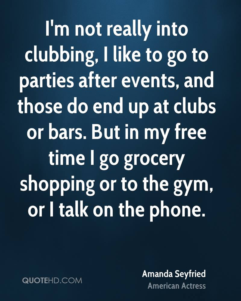 I'm not really into clubbing, I like to go to parties after events, and those do end up at clubs or bars. But in my free time I go grocery shopping or to the gym, or I talk on the phone.