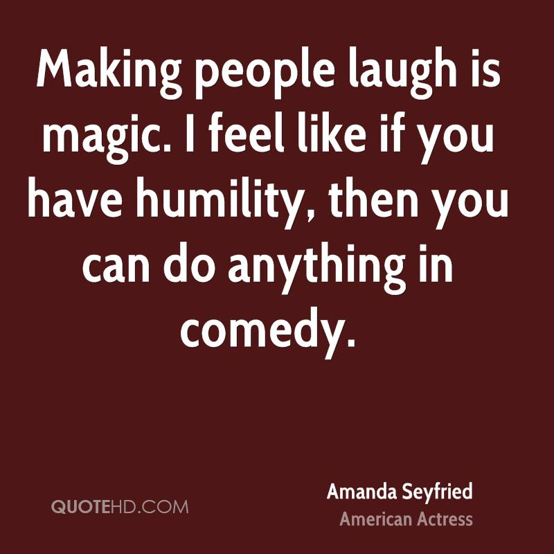 Making people laugh is magic. I feel like if you have humility, then you can do anything in comedy.