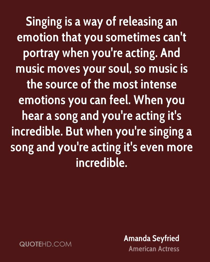 Singing is a way of releasing an emotion that you sometimes can't portray when you're acting. And music moves your soul, so music is the source of the most intense emotions you can feel. When you hear a song and you're acting it's incredible. But when you're singing a song and you're acting it's even more incredible.