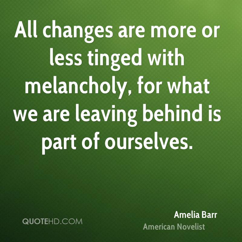 All changes are more or less tinged with melancholy, for what we are leaving behind is part of ourselves.