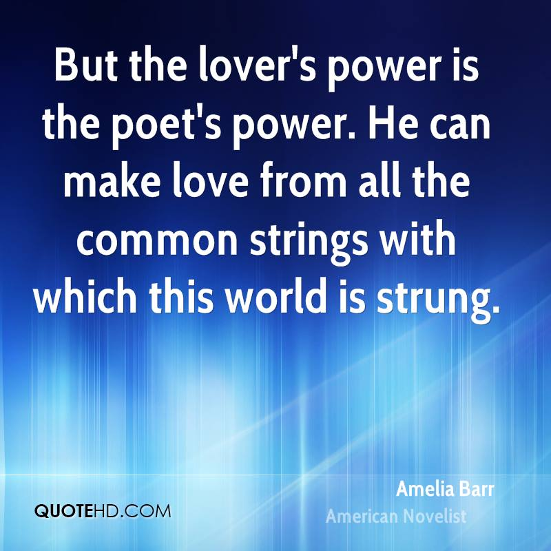 But the lover's power is the poet's power. He can make love from all the common strings with which this world is strung.