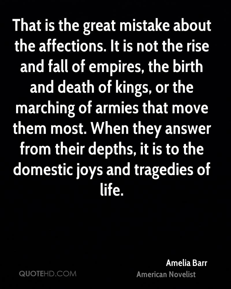 That is the great mistake about the affections. It is not the rise and fall of empires, the birth and death of kings, or the marching of armies that move them most. When they answer from their depths, it is to the domestic joys and tragedies of life.