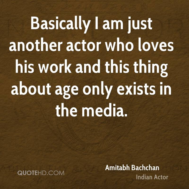 Basically I am just another actor who loves his work and this thing about age only exists in the media.