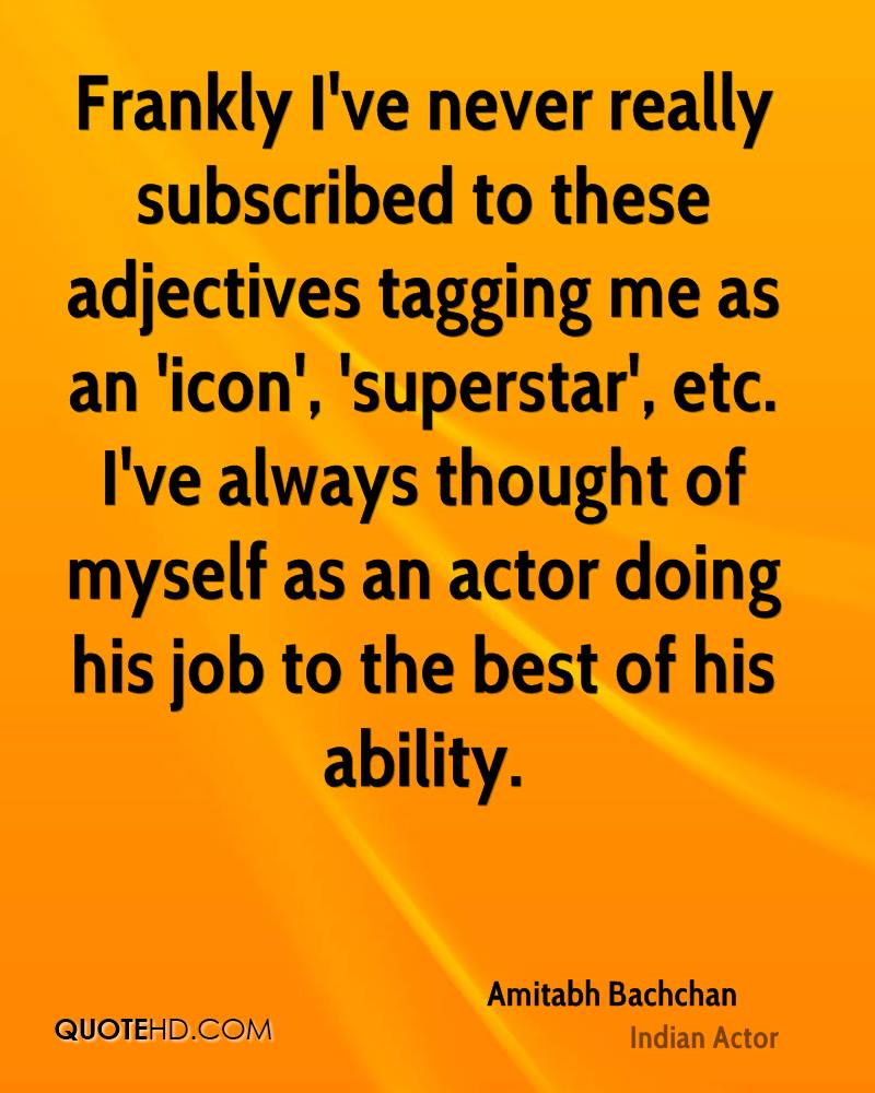 Frankly I've never really subscribed to these adjectives tagging me as an 'icon', 'superstar', etc. I've always thought of myself as an actor doing his job to the best of his ability.