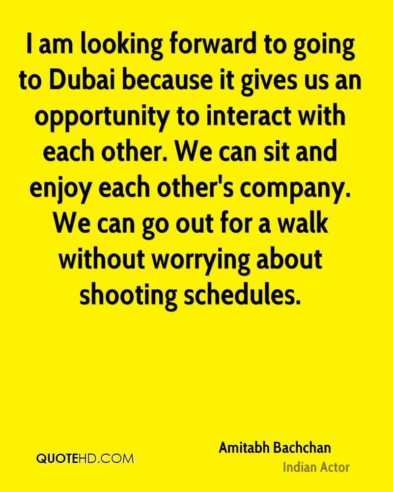 I am looking forward to going to Dubai because it gives us an opportunity to interact with each other. We can sit and enjoy each other's company. We can go out for a walk without worrying about shooting schedules.