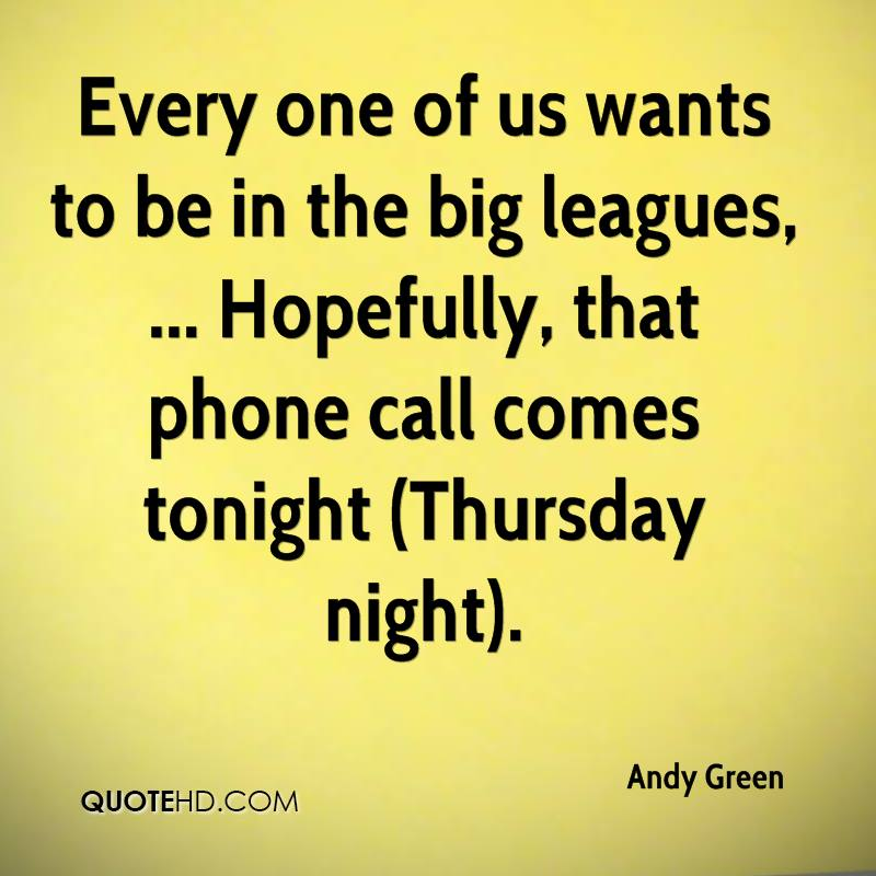 Every one of us wants to be in the big leagues, ... Hopefully, that phone call comes tonight (Thursday night).